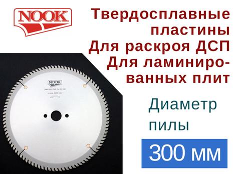 Пилы дисковые NOOK (D=300) с твердосплавными пластинами для раскроя ДСП, ламинированных плит